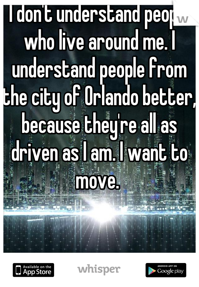 I don't understand people who live around me. I understand people from the city of Orlando better, because they're all as driven as I am. I want to move.