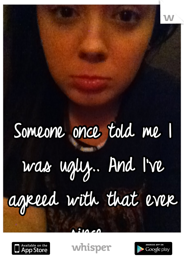Someone once told me I was ugly.. And I've agreed with that ever since.