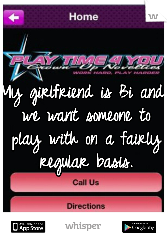 My girlfriend is Bi and we want someone to play with on a fairly regular basis.
