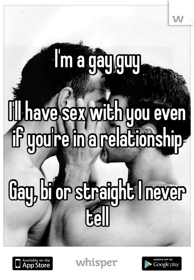 I'm a gay guy  I'll have sex with you even if you're in a relationship  Gay, bi or straight I never tell