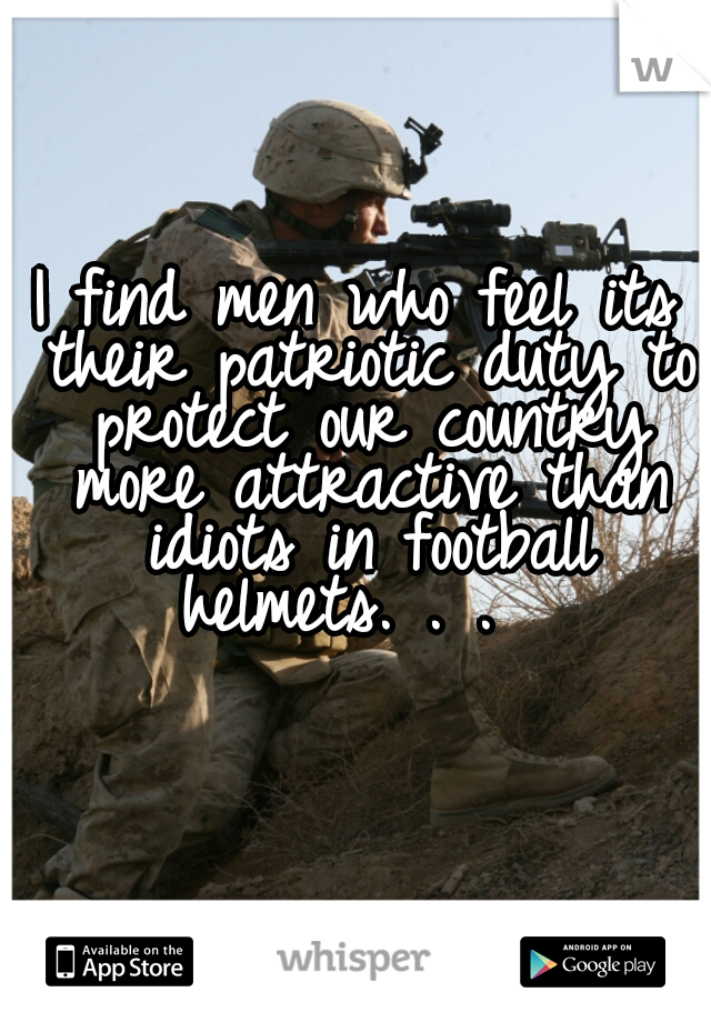I find men who feel its their patriotic duty to protect our country more attractive than idiots in football helmets. . .