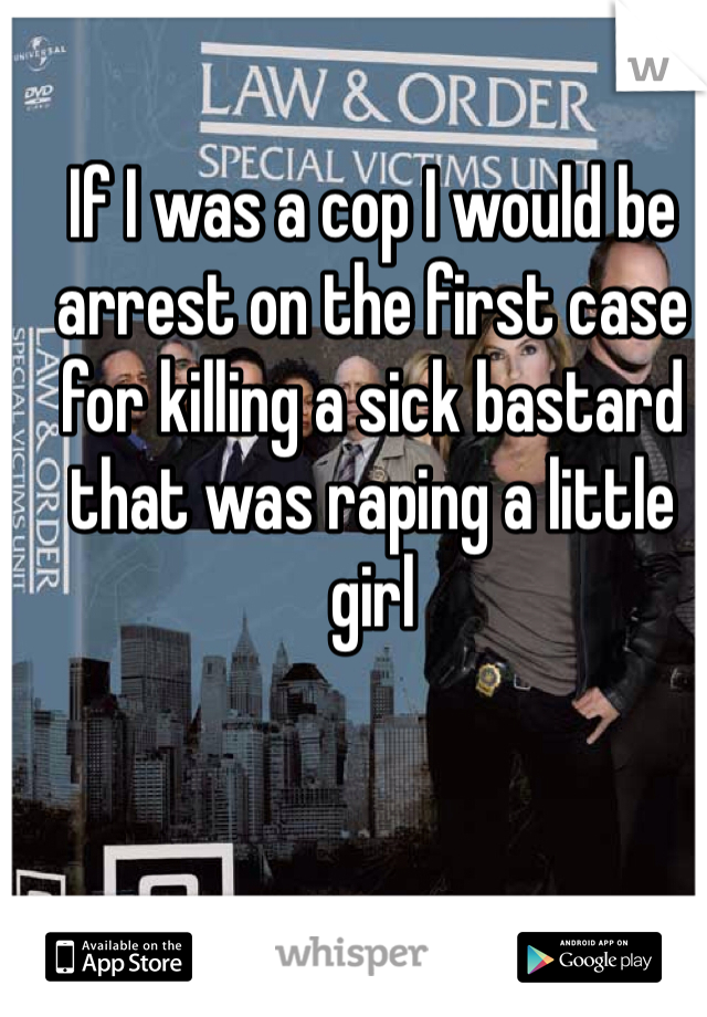 If I was a cop I would be arrest on the first case for killing a sick bastard that was raping a little girl