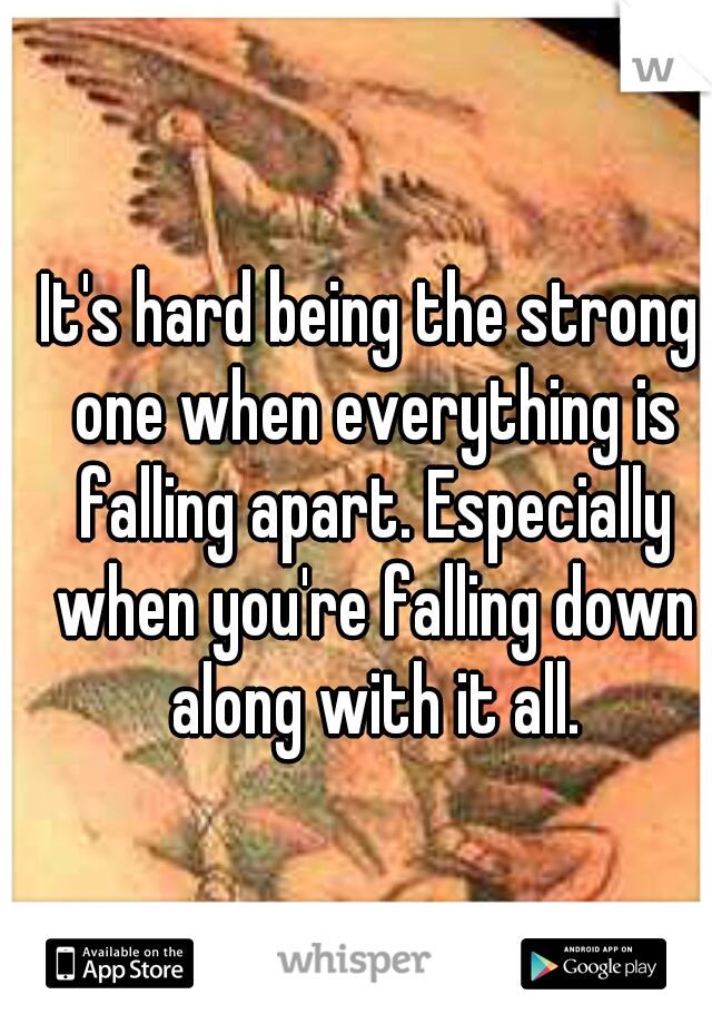 It's hard being the strong one when everything is falling apart. Especially when you're falling down along with it all.