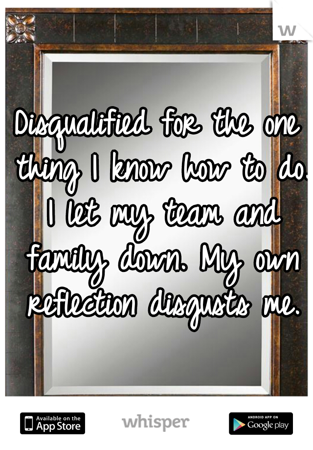 Disqualified for the one thing I know how to do. I let my team and family down. My own reflection disgusts me.