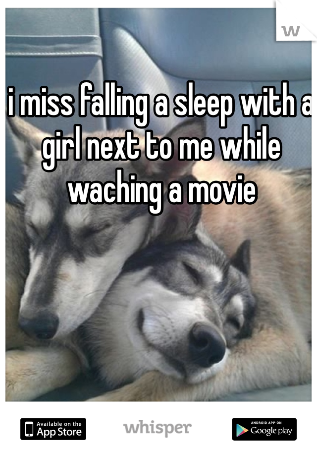 i miss falling a sleep with a girl next to me while waching a movie