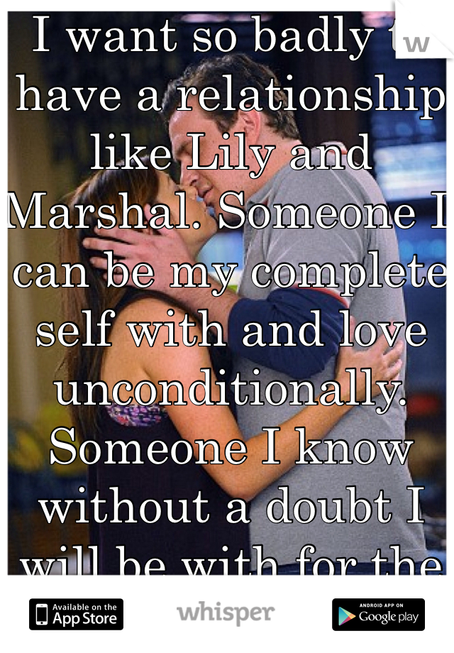 I want so badly to have a relationship like Lily and Marshal. Someone I can be my complete self with and love unconditionally. Someone I know without a doubt I will be with for the rest of my life.