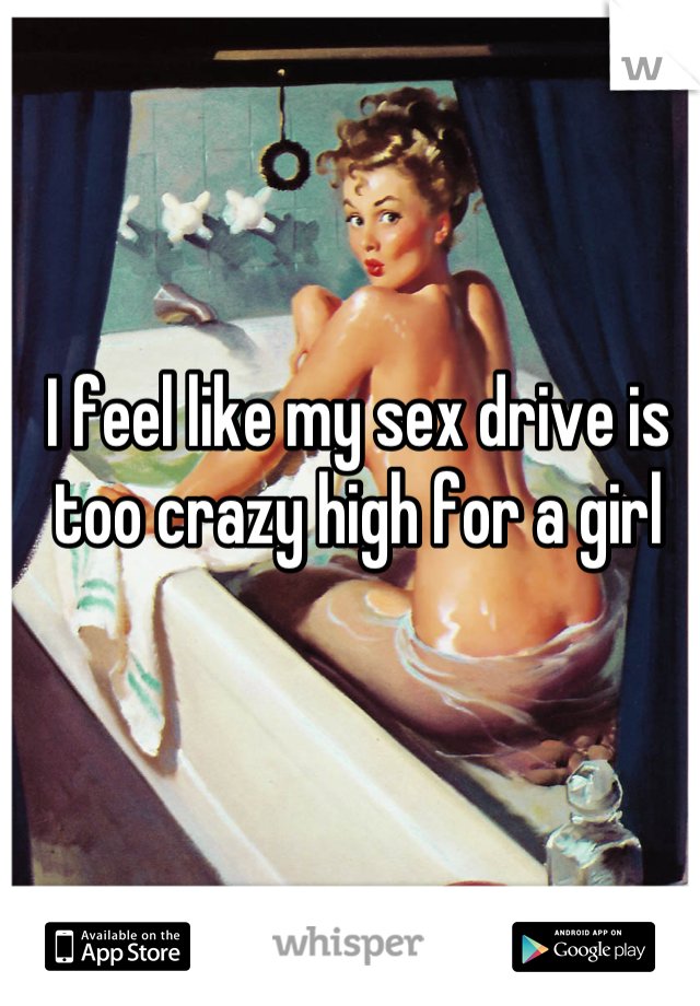 I feel like my sex drive is too crazy high for a girl