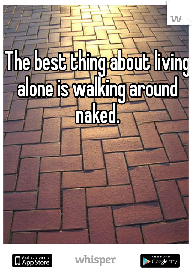 The best thing about living alone is walking around naked.