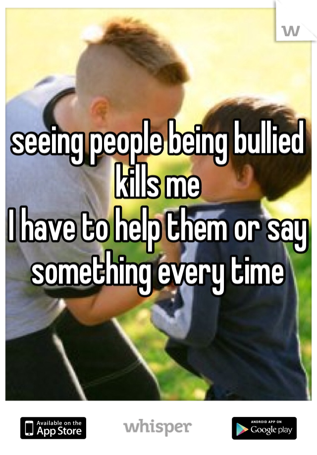 seeing people being bullied kills me I have to help them or say something every time