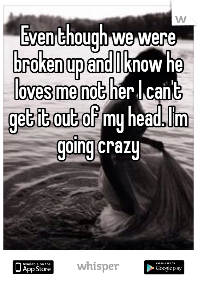Even though we were broken up and I know he loves me not her I can't get it out of my head. I'm going crazy