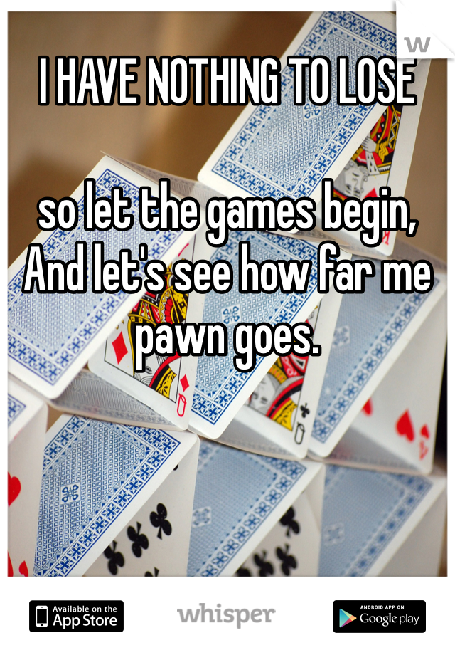 I HAVE NOTHING TO LOSE  so let the games begin, And let's see how far me pawn goes.