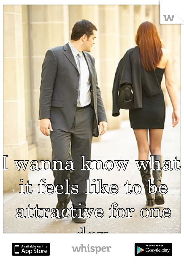 I wanna know what it feels like to be attractive for one day.