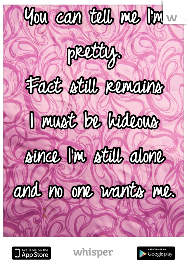 You can tell me I'm pretty. Fact still remains I must be hideous since I'm still alone and no one wants me.