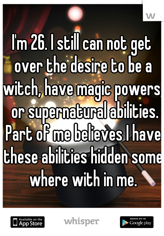 I'm 26. I still can not get over the desire to be a witch, have magic powers,  or supernatural abilities. Part of me believes I have these abilities hidden some where with in me.