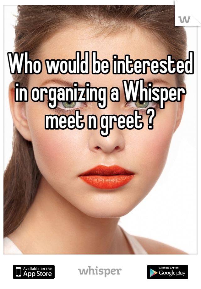 Who would be interested in organizing a Whisper meet n greet ?