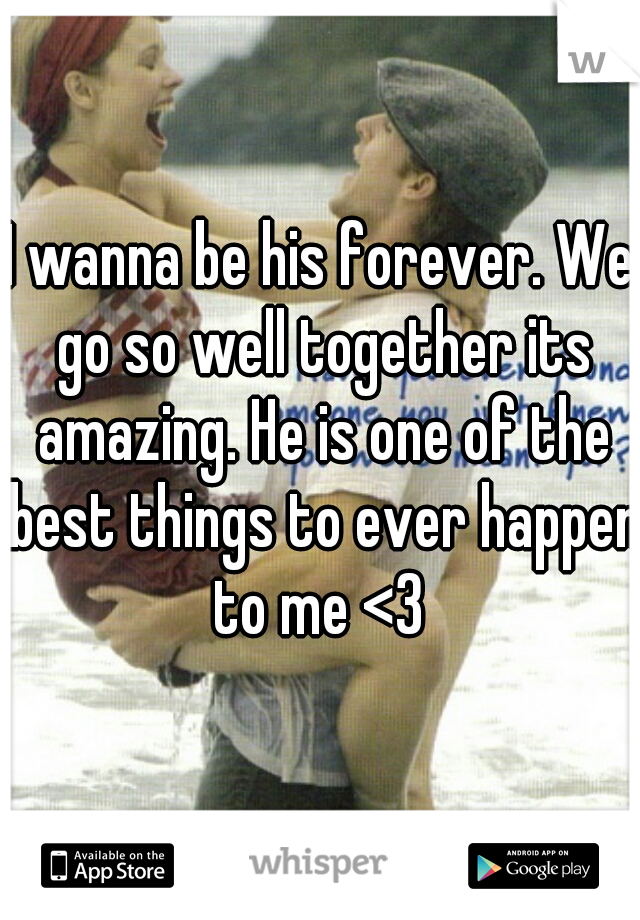 I wanna be his forever. We go so well together its amazing. He is one of the best things to ever happen to me <3