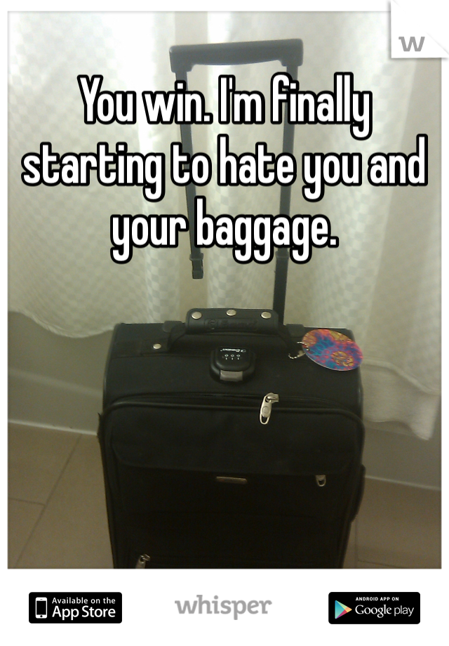 You win. I'm finally starting to hate you and your baggage.