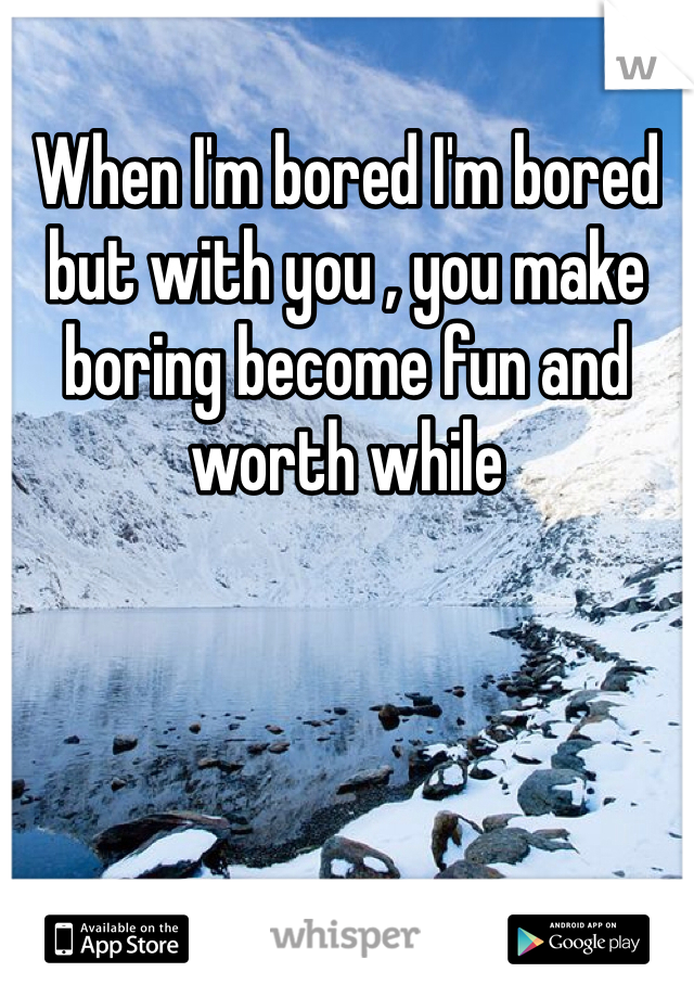 When I'm bored I'm bored but with you , you make boring become fun and worth while