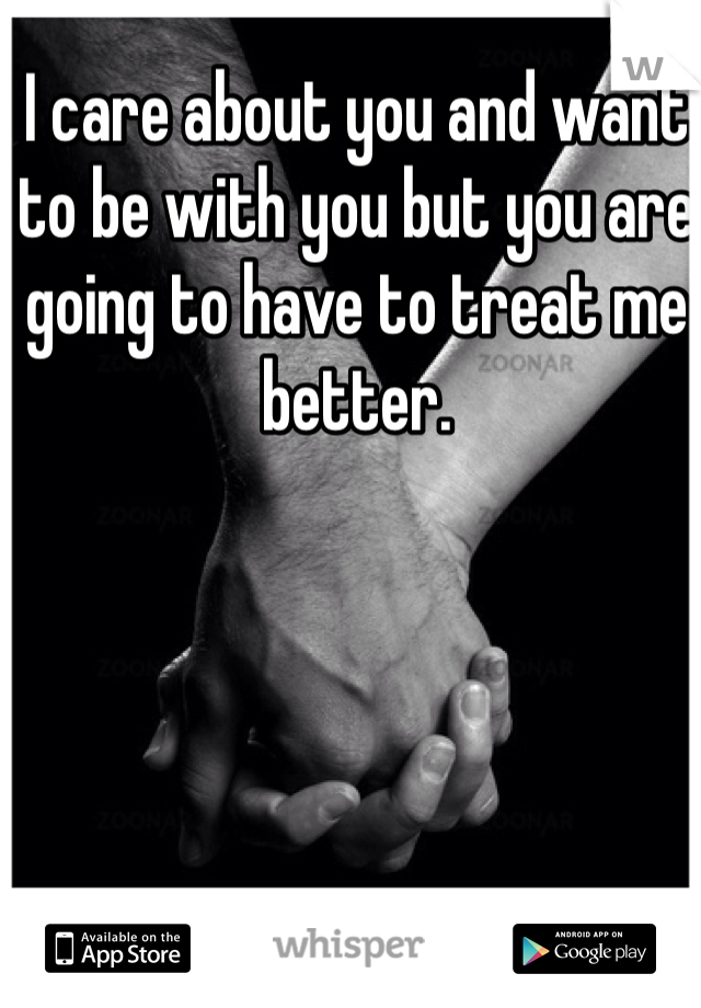 I care about you and want to be with you but you are going to have to treat me better.