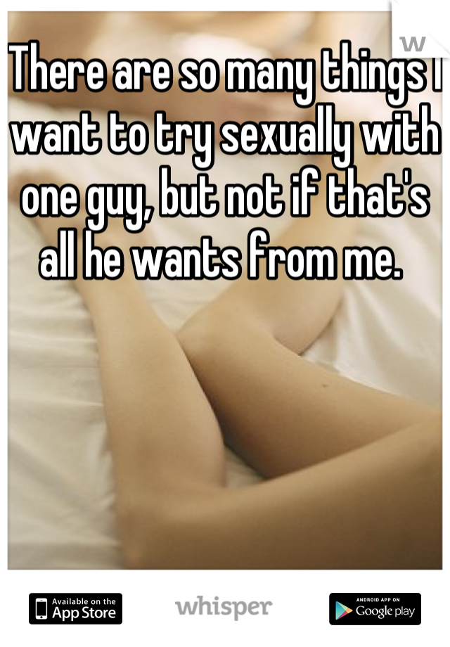 There are so many things I want to try sexually with one guy, but not if that's all he wants from me.