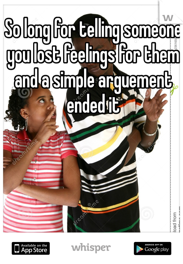 So long for telling someone you lost feelings for them and a simple arguement ended it