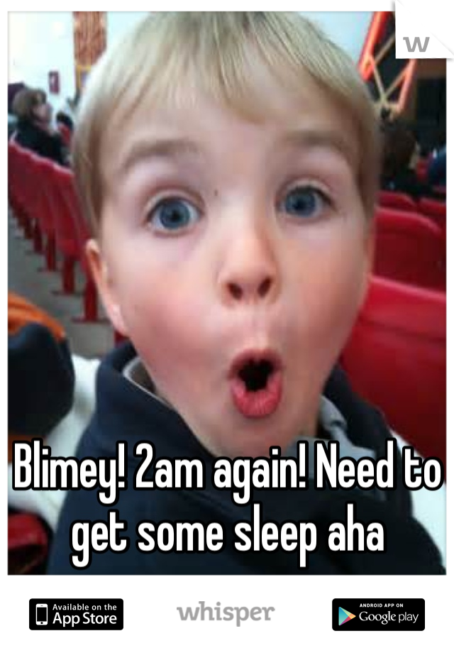 Blimey! 2am again! Need to get some sleep aha