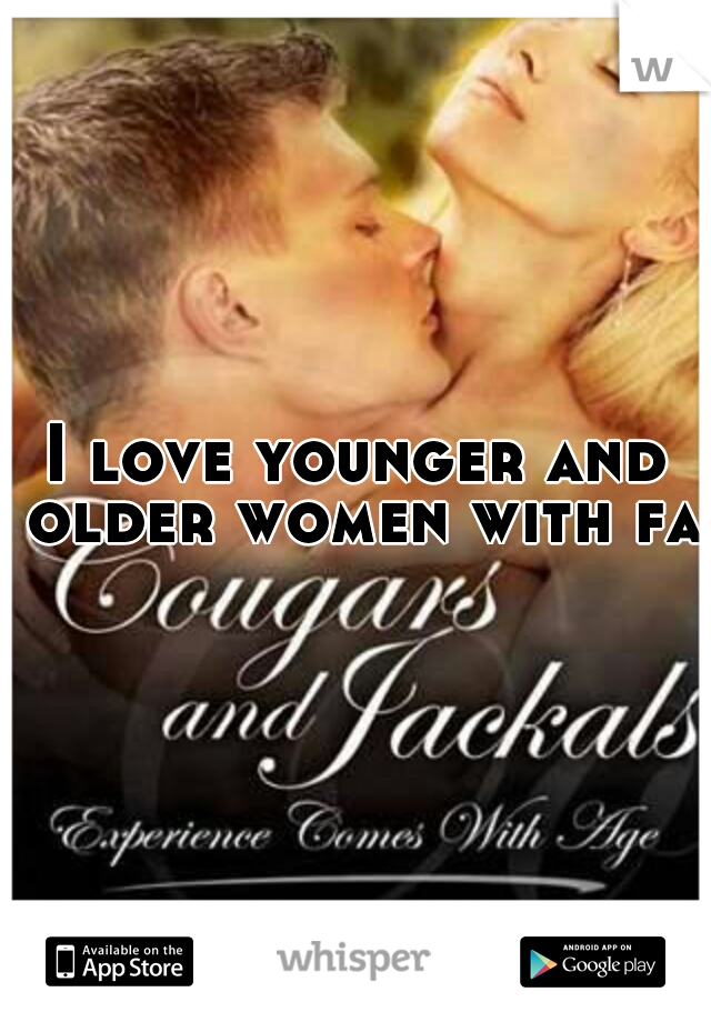 I love younger and older women with fat