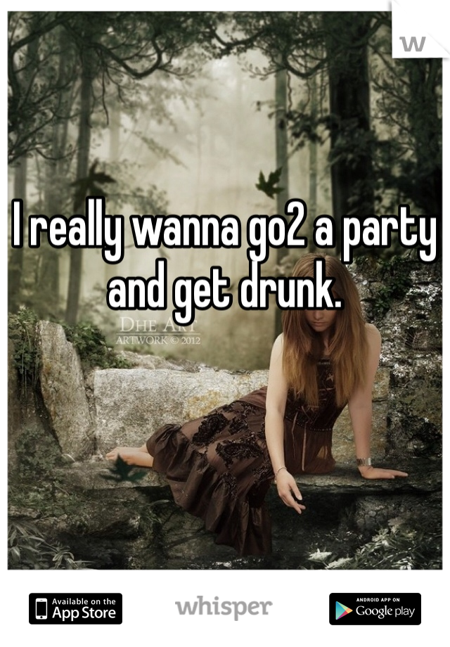 I really wanna go2 a party and get drunk.