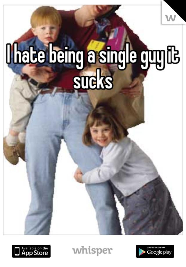 I hate being a single guy it sucks