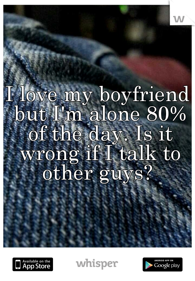 I love my boyfriend but I'm alone 80% of the day. Is it wrong if I talk to other guys?