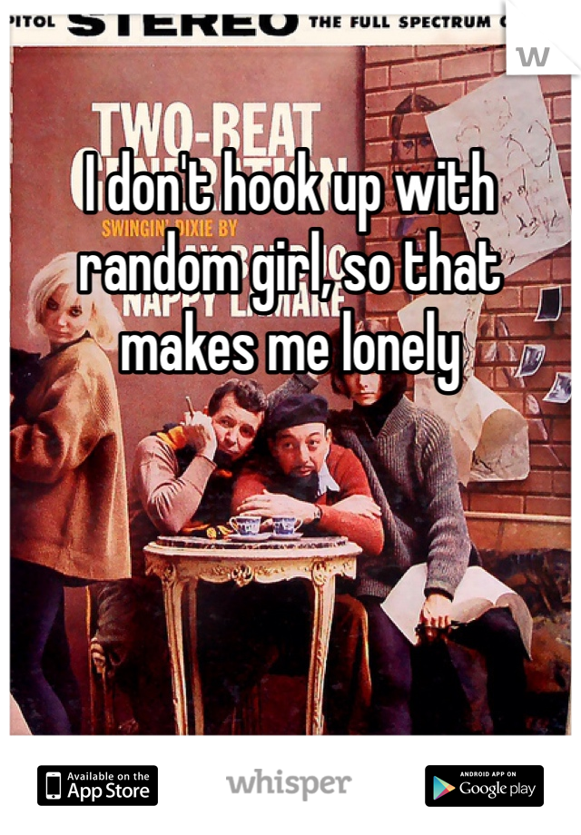 I don't hook up with random girl, so that makes me lonely