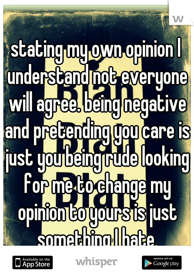 stating my own opinion I understand not everyone will agree. being negative and pretending you care is just you being rude looking for me to change my opinion to yours is just something I hate.