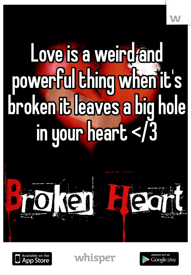 Love is a weird and powerful thing when it's broken it leaves a big hole in your heart </3