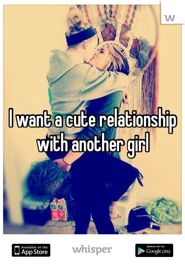 I want a cute relationship with another girl