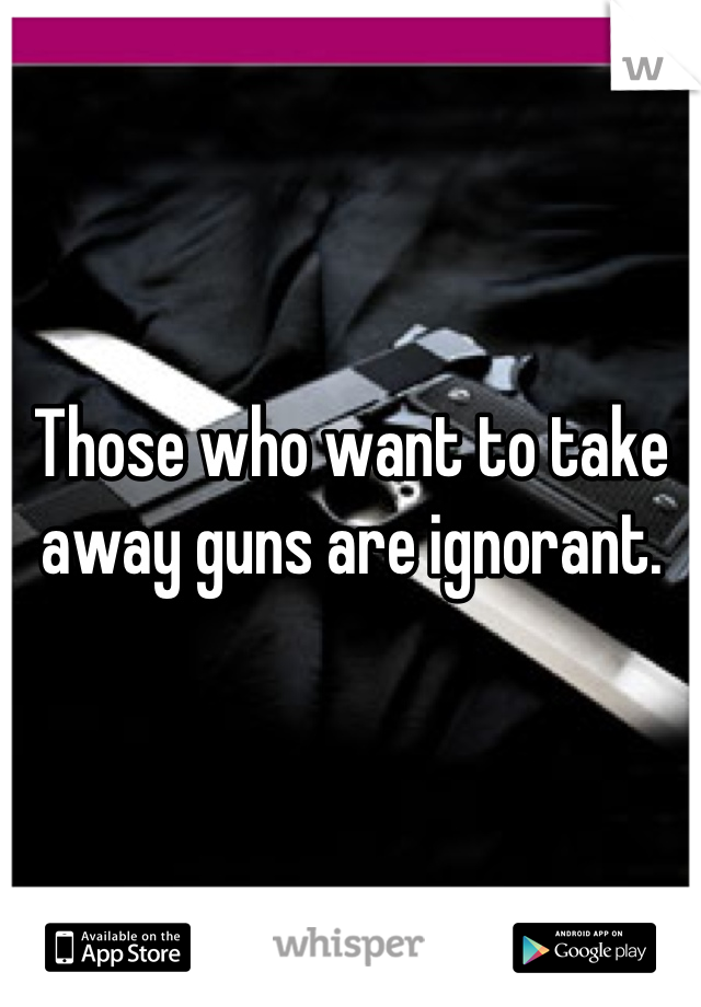 Those who want to take away guns are ignorant.