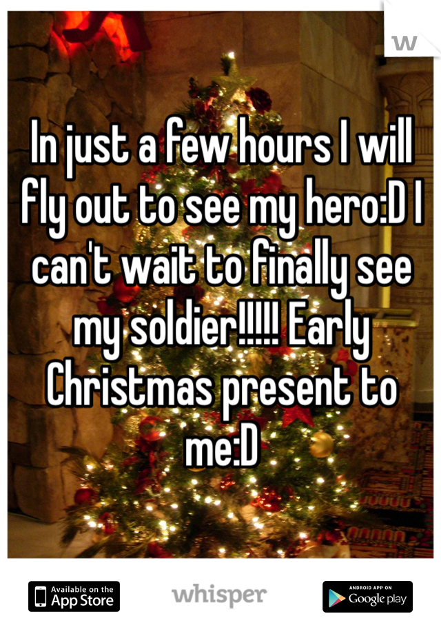 In just a few hours I will fly out to see my hero:D I can't wait to finally see my soldier!!!!! Early Christmas present to me:D