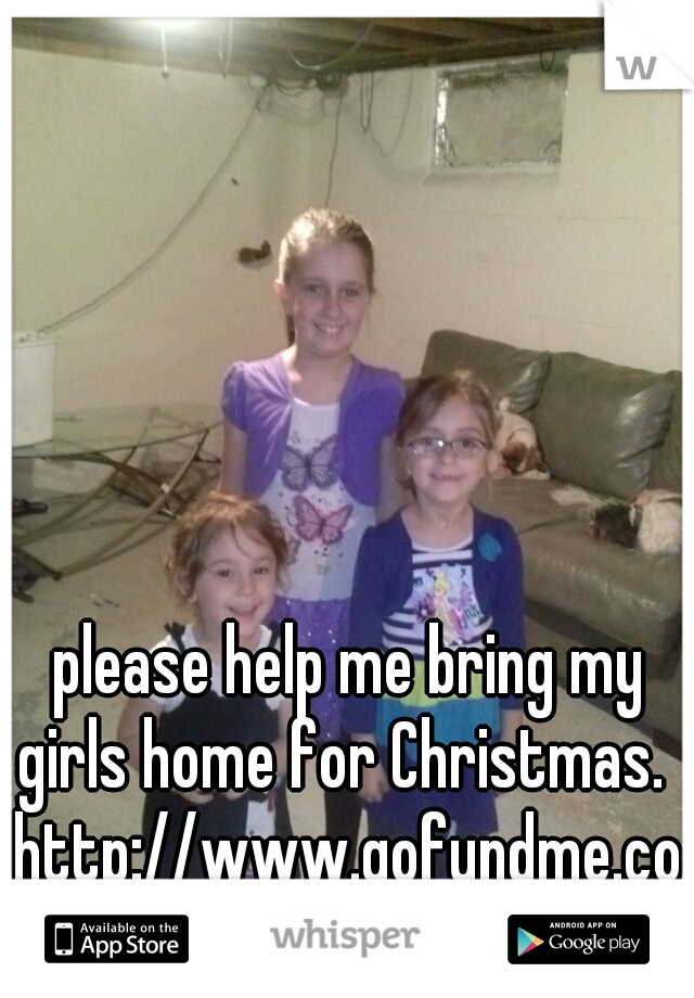 please help me bring my girls home for Christmas.        http://www.gofundme.com/girlsdonatations