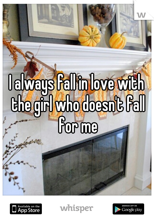 I always fall in love with the girl who doesn't fall for me