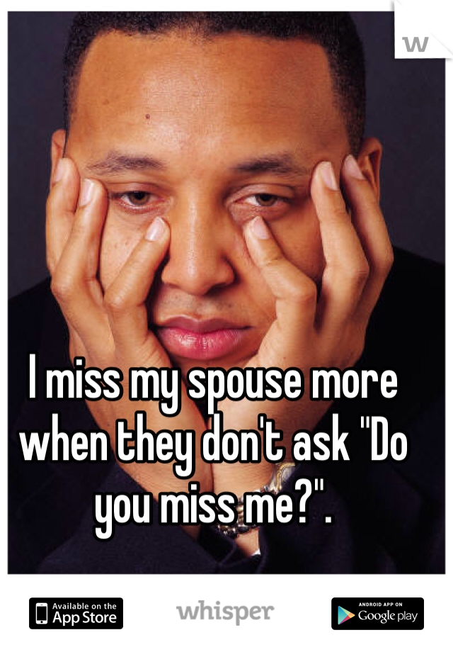 "I miss my spouse more when they don't ask ""Do you miss me?""."