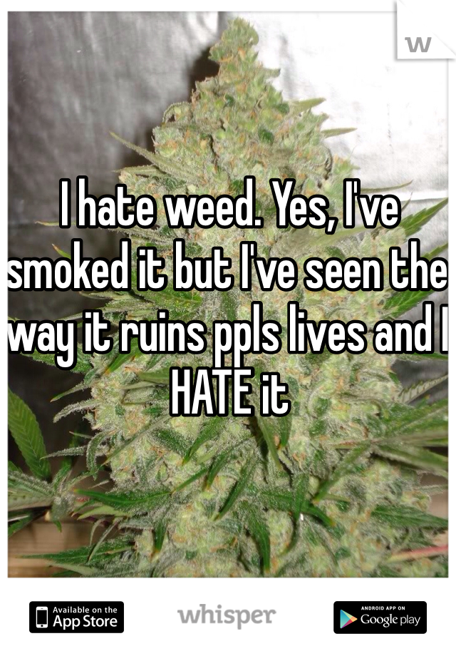 I hate weed. Yes, I've smoked it but I've seen the way it ruins ppls lives and I HATE it