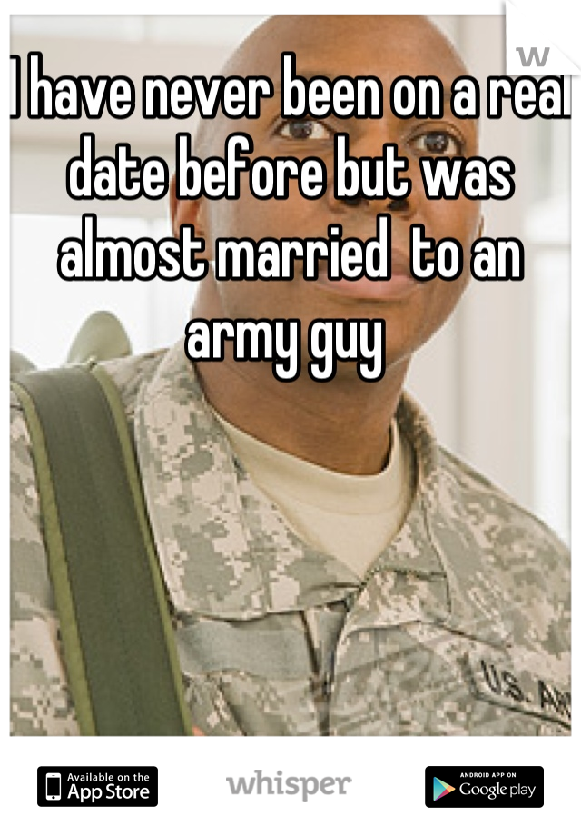 I have never been on a real date before but was almost married  to an army guy