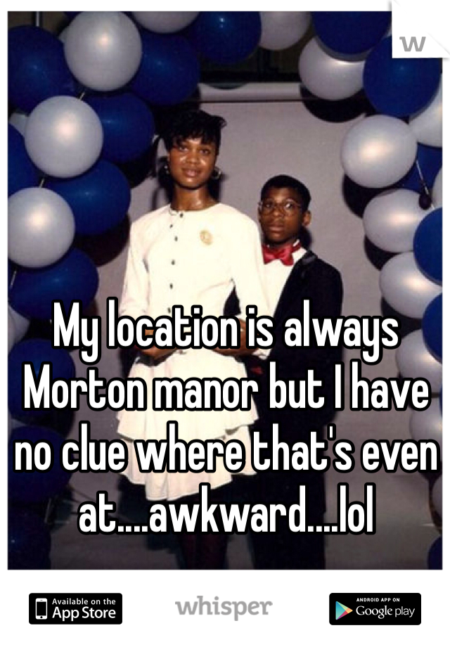 My location is always Morton manor but I have no clue where that's even at....awkward....lol