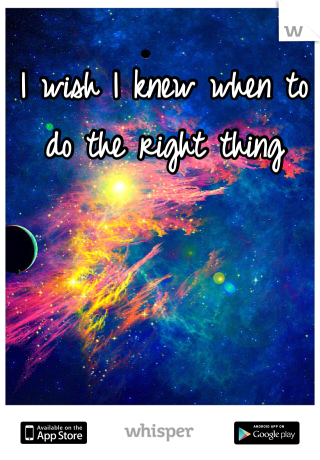 I wish I knew when to do the right thing