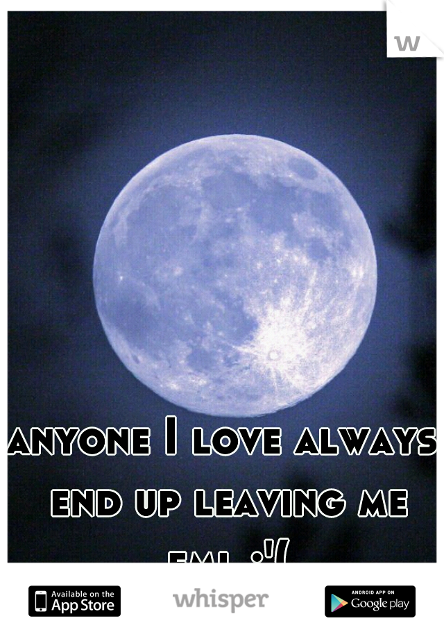 anyone I love always end up leaving me fml :'(