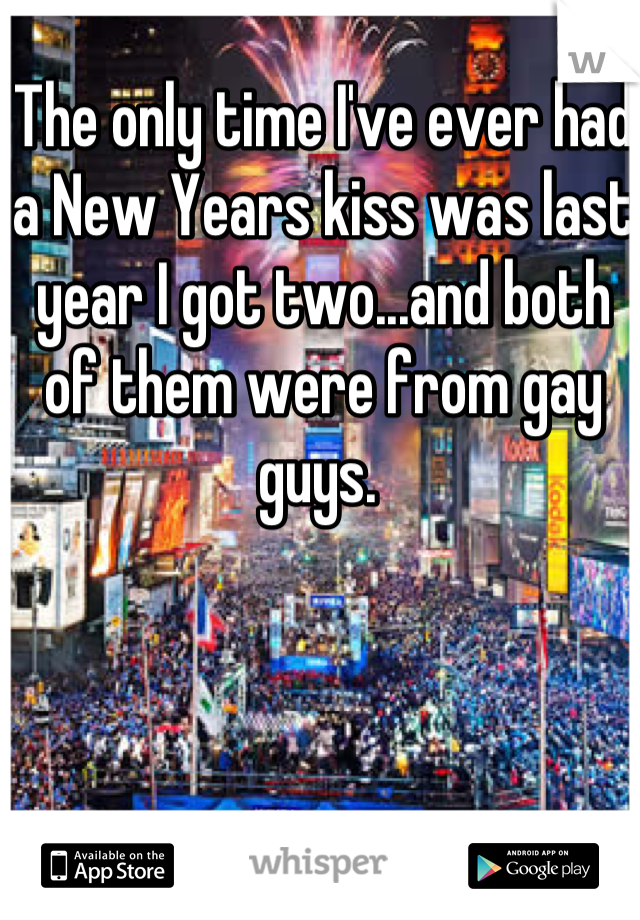 The only time I've ever had a New Years kiss was last year I got two...and both of them were from gay guys.