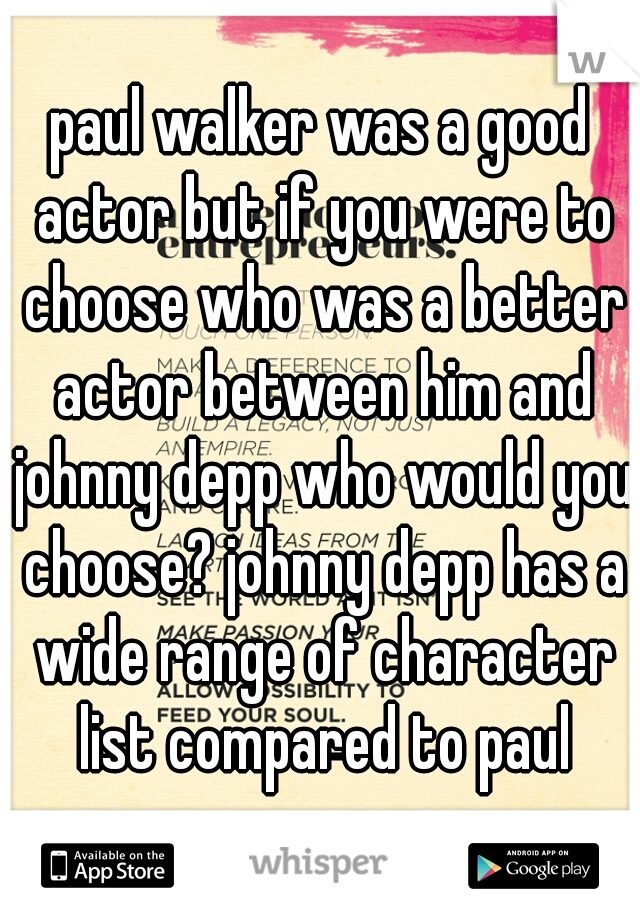 paul walker was a good actor but if you were to choose who was a better actor between him and johnny depp who would you choose? johnny depp has a wide range of character list compared to paul