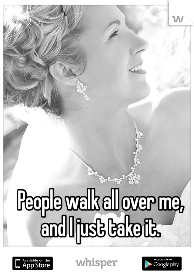 People walk all over me, and I just take it.
