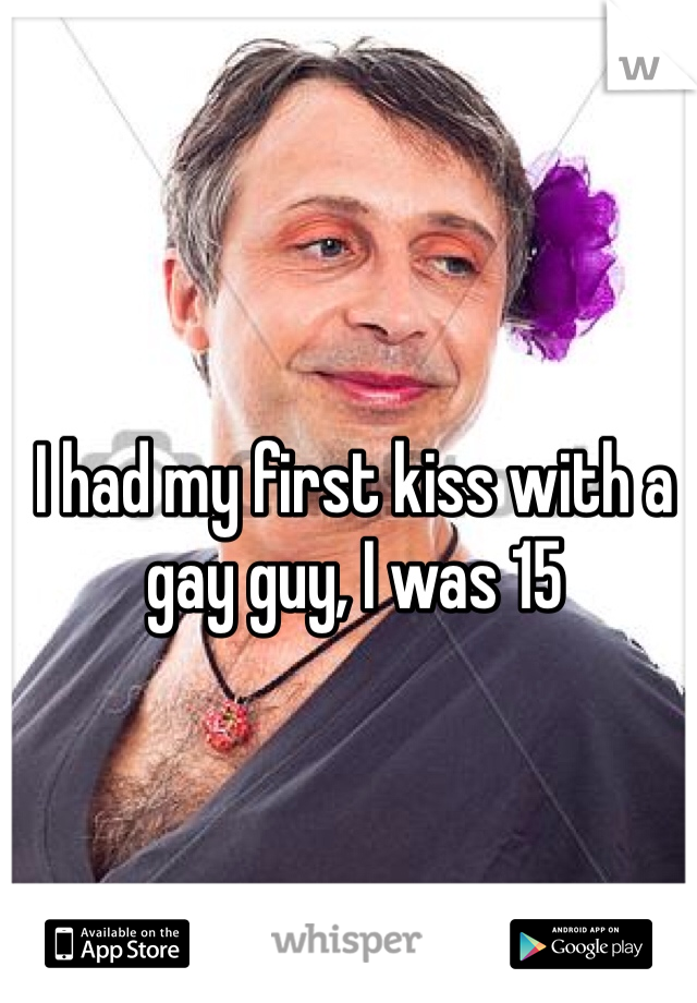 I had my first kiss with a gay guy, I was 15
