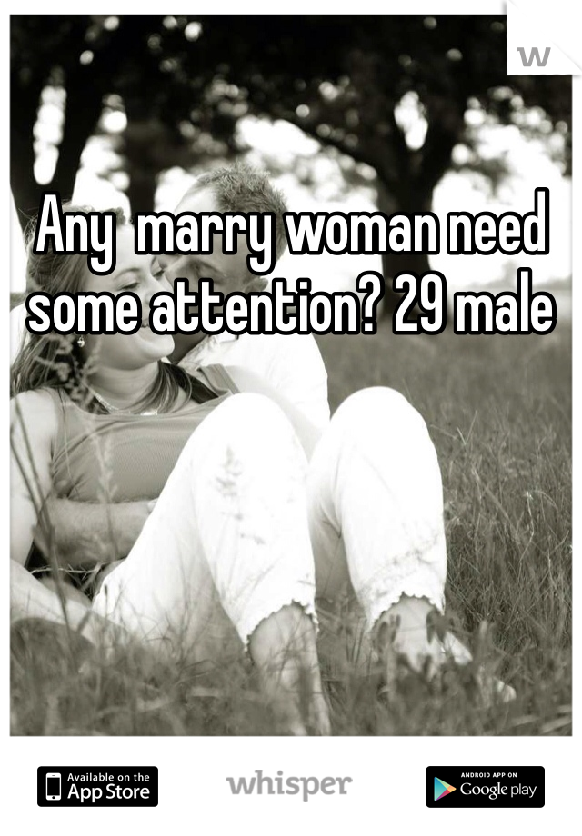 Any  marry woman need some attention? 29 male