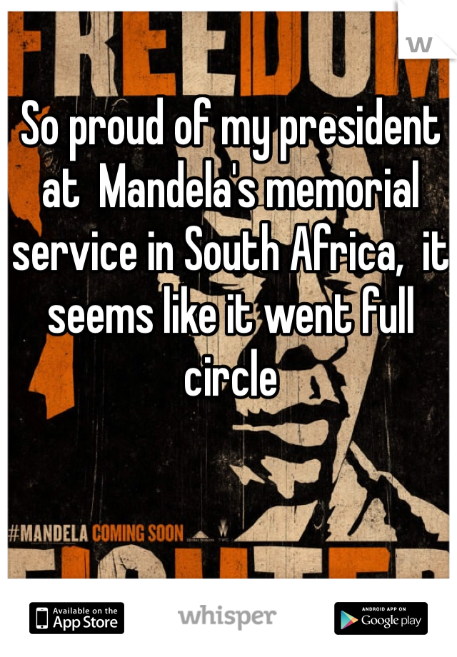 So proud of my president  at  Mandela's memorial service in South Africa,  it seems like it went full circle